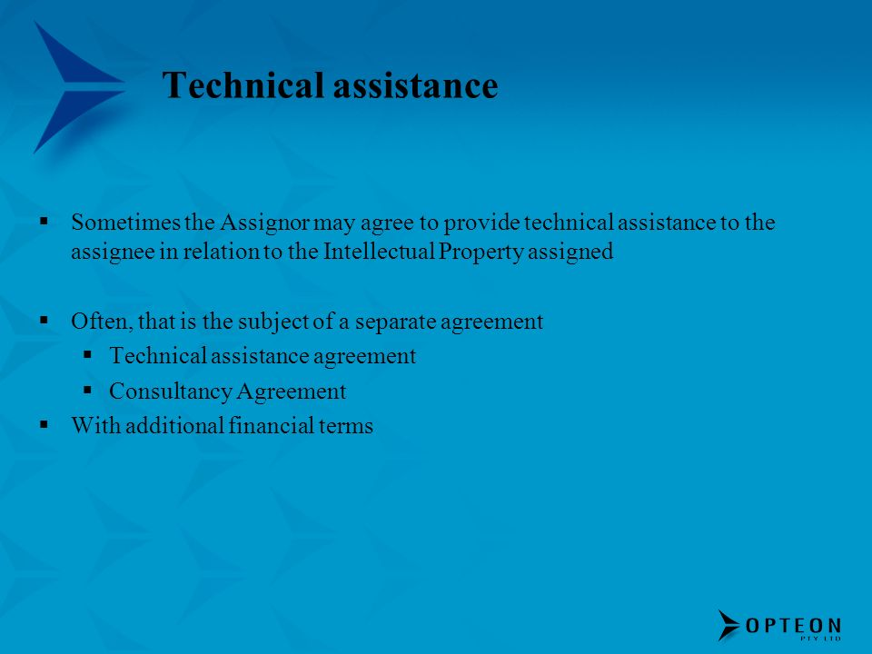 Technical assistance Sometimes the Assignor may agree to provide technical assistance to the assignee in relation to the Intellectual Property assigned Often, that is the subject of a separate agreement Technical assistance agreement Consultancy Agreement With additional financial terms