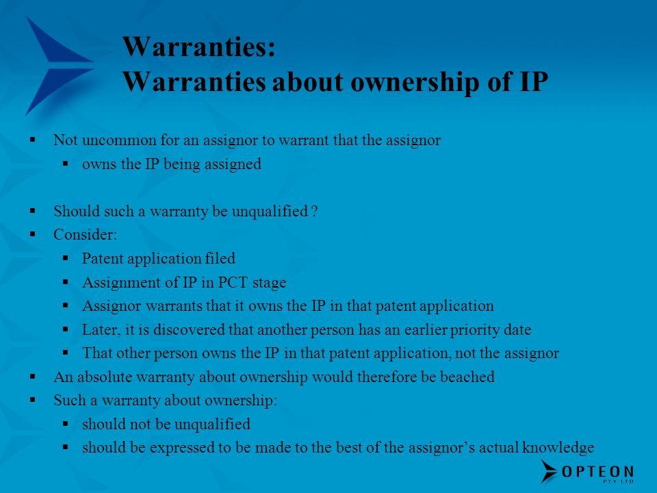 Warranties: Warranties about ownership of IP Not uncommon for an assignor to warrant that the assignor owns the IP being assigned Should such a warranty be unqualified .