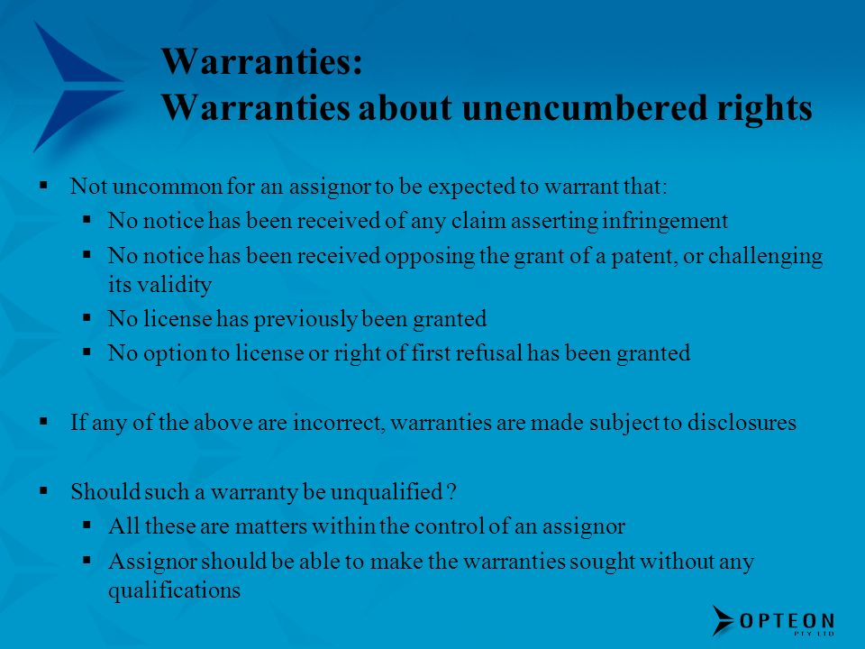 Warranties: Warranties about unencumbered rights Not uncommon for an assignor to be expected to warrant that: No notice has been received of any claim asserting infringement No notice has been received opposing the grant of a patent, or challenging its validity No license has previously been granted No option to license or right of first refusal has been granted If any of the above are incorrect, warranties are made subject to disclosures Should such a warranty be unqualified .