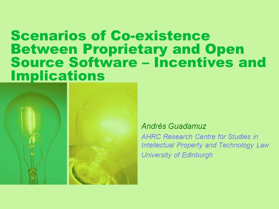 Scenarios of Co-existence Between Proprietary and Open Source Software – Incentives and Implications Andrés Guadamuz AHRC Research Centre for Studies in Intellectual Property and Technology Law University of Edinburgh