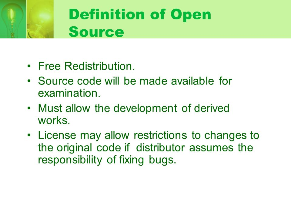 Definition of Open Source Free Redistribution. Source code will be made available for examination. Must allow the development of derived works. Licens