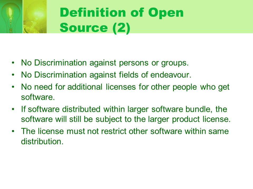 Definition of Open Source (2) No Discrimination against persons or groups. No Discrimination against fields of endeavour. No need for additional licen
