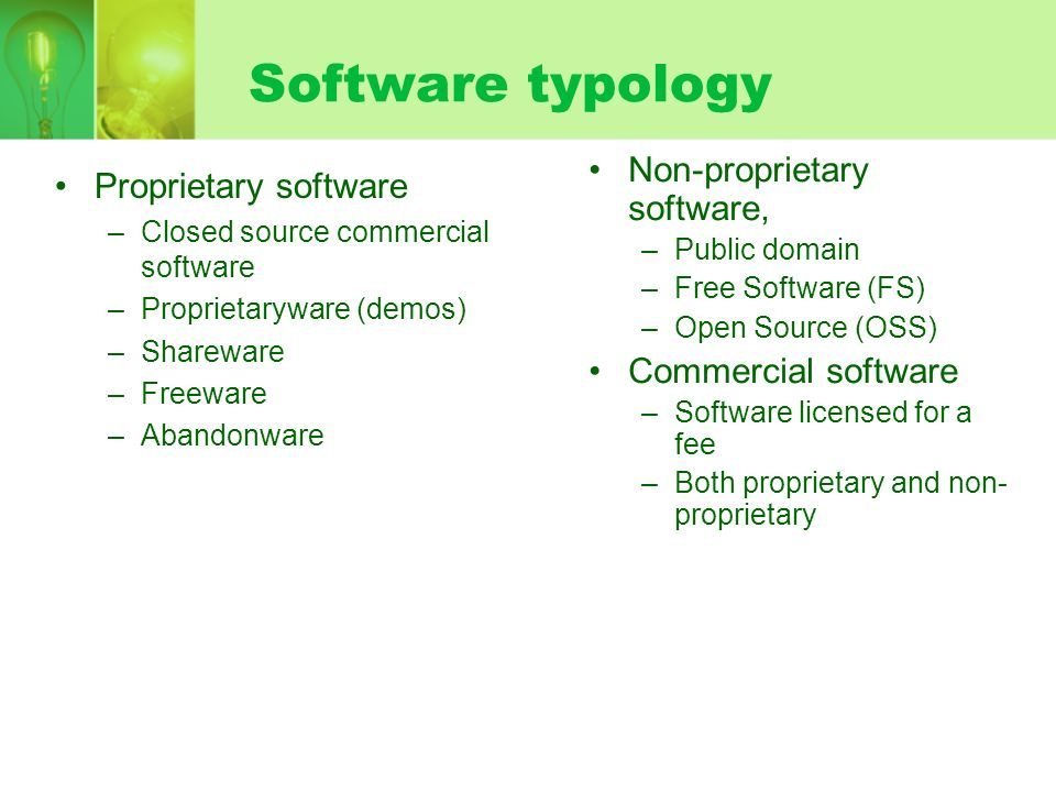 Software typology Proprietary software –Closed source commercial software –Proprietaryware (demos) –Shareware –Freeware –Abandonware Non-proprietary software, –Public domain –Free Software (FS) –Open Source (OSS) Commercial software –Software licensed for a fee –Both proprietary and non- proprietary