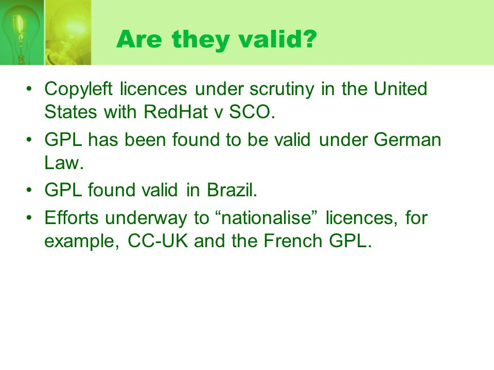 Are they valid? Copyleft licences under scrutiny in the United States with RedHat v SCO. GPL has been found to be valid under German Law. GPL found va