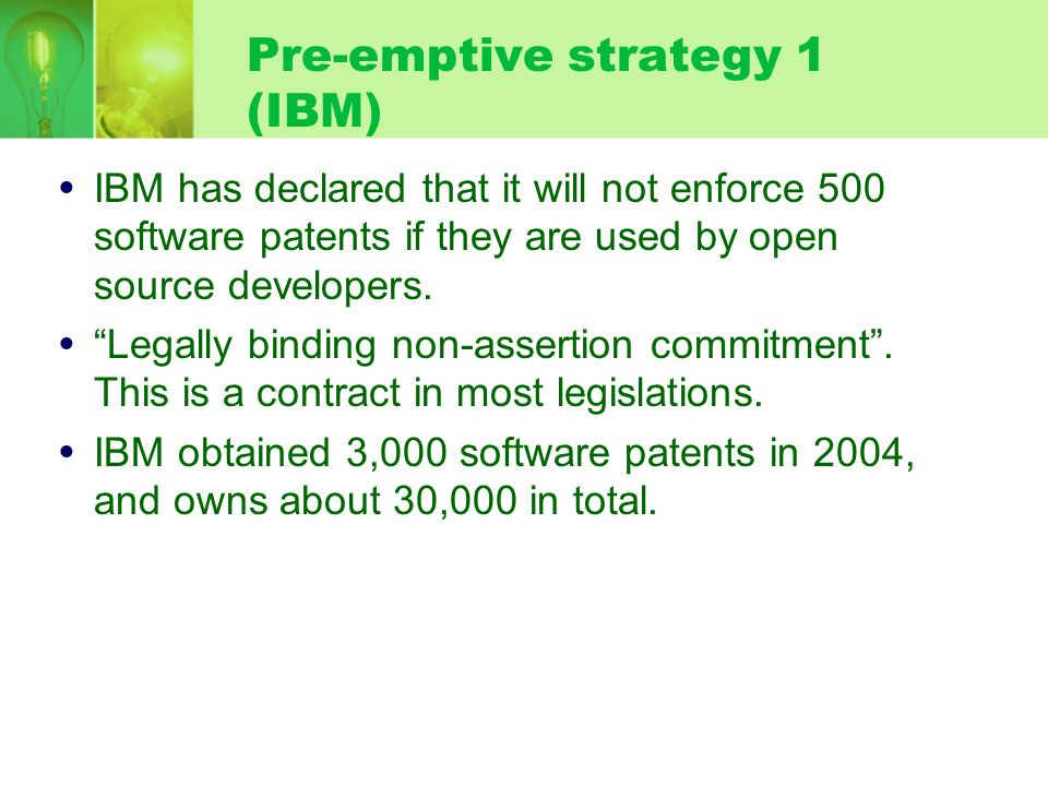 Pre-emptive strategy 1 (IBM) IBM has declared that it will not enforce 500 software patents if they are used by open source developers. Legally bindin