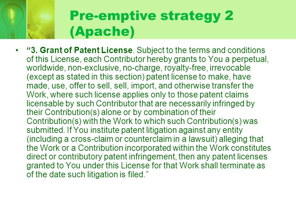 Pre-emptive strategy 2 (Apache) 3. Grant of Patent License. Subject to the terms and conditions of this License, each Contributor hereby grants to You