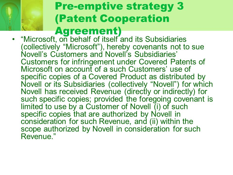 Pre-emptive strategy 3 (Patent Cooperation Agreement) Microsoft, on behalf of itself and its Subsidiaries (collectively Microsoft), hereby covenants not to sue Novells Customers and Novells Subsidiaries Customers for infringement under Covered Patents of Microsoft on account of a such Customers use of specific copies of a Covered Product as distributed by Novell or its Subsidiaries (collectively Novell) for which Novell has received Revenue (directly or indirectly) for such specific copies; provided the foregoing covenant is limited to use by a Customer of Novell (i) of such specific copies that are authorized by Novell in consideration for such Revenue, and (ii) within the scope authorized by Novell in consideration for such Revenue.