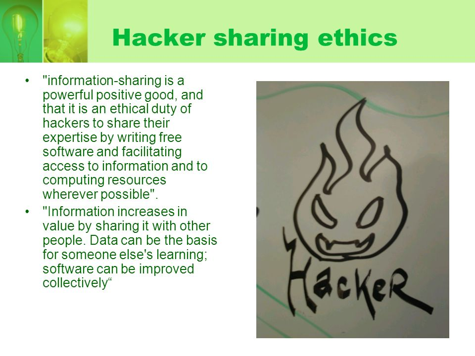 Hacker sharing ethics information-sharing is a powerful positive good, and that it is an ethical duty of hackers to share their expertise by writing free software and facilitating access to information and to computing resources wherever possible .