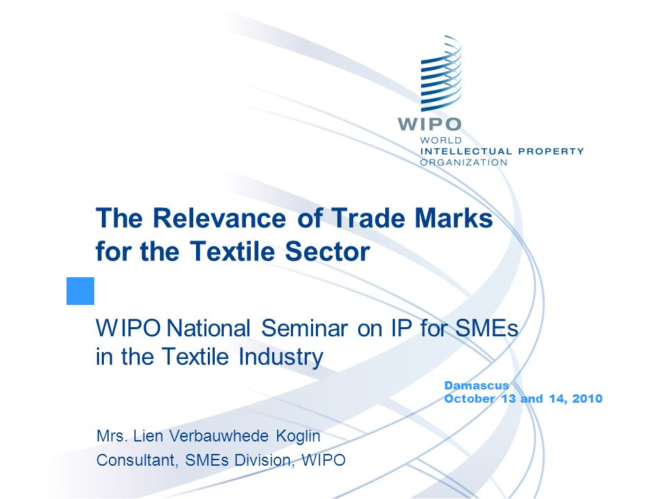 The Relevance of Trade Marks for the Textile Sector WIPO National Seminar on IP for SMEs in the Textile Industry Damascus October 13 and 14, 2010 Mrs.