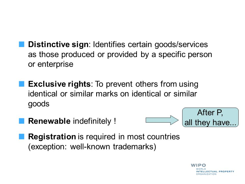 Distinctive sign: Identifies certain goods/services as those produced or provided by a specific person or enterprise Exclusive rights: To prevent othe