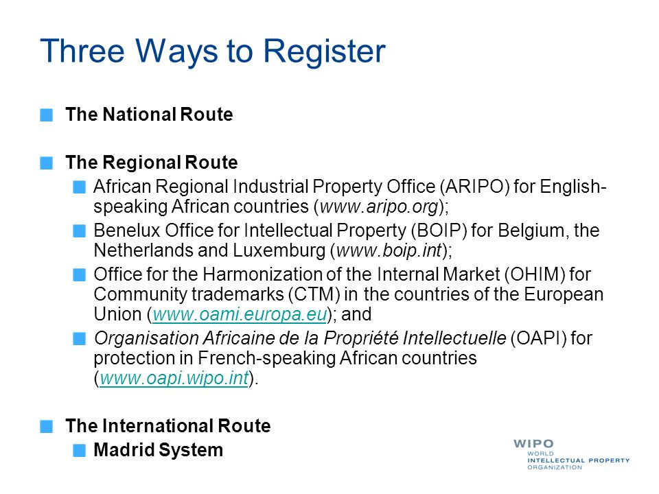 Three Ways to Register The National Route The Regional Route African Regional Industrial Property Office (ARIPO) for English- speaking African countries (  Benelux Office for Intellectual Property (BOIP) for Belgium, the Netherlands and Luxemburg (  Office for the Harmonization of the Internal Market (OHIM) for Community trademarks (CTM) in the countries of the European Union (  andwww.oami.europa.eu Organisation Africaine de la Propriété Intellectuelle (OAPI) for protection in French-speaking African countries (  The International Route Madrid System