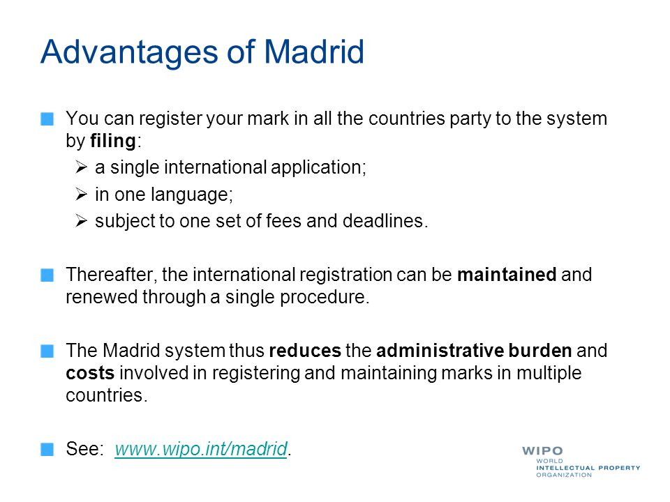 Advantages of Madrid You can register your mark in all the countries party to the system by filing: a single international application; in one languag