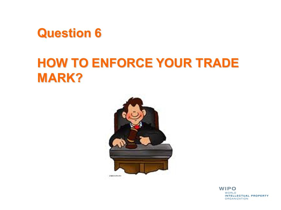 Question 6 HOW TO ENFORCE YOUR TRADE MARK