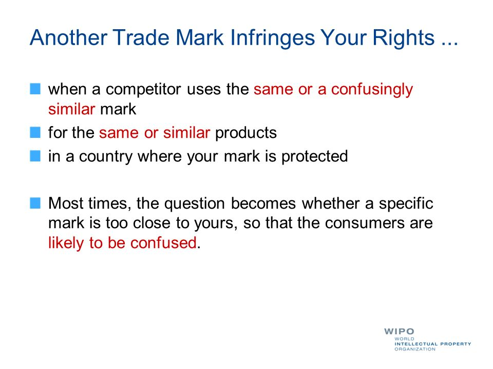 Another Trade Mark Infringes Your Rights... when a competitor uses the same or a confusingly similar mark for the same or similar products in a countr
