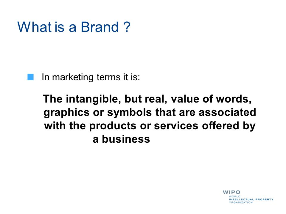 In marketing terms it is: The intangible, but real, value of words, graphics or symbols that are associated with the products or services offered by a business What is a Brand