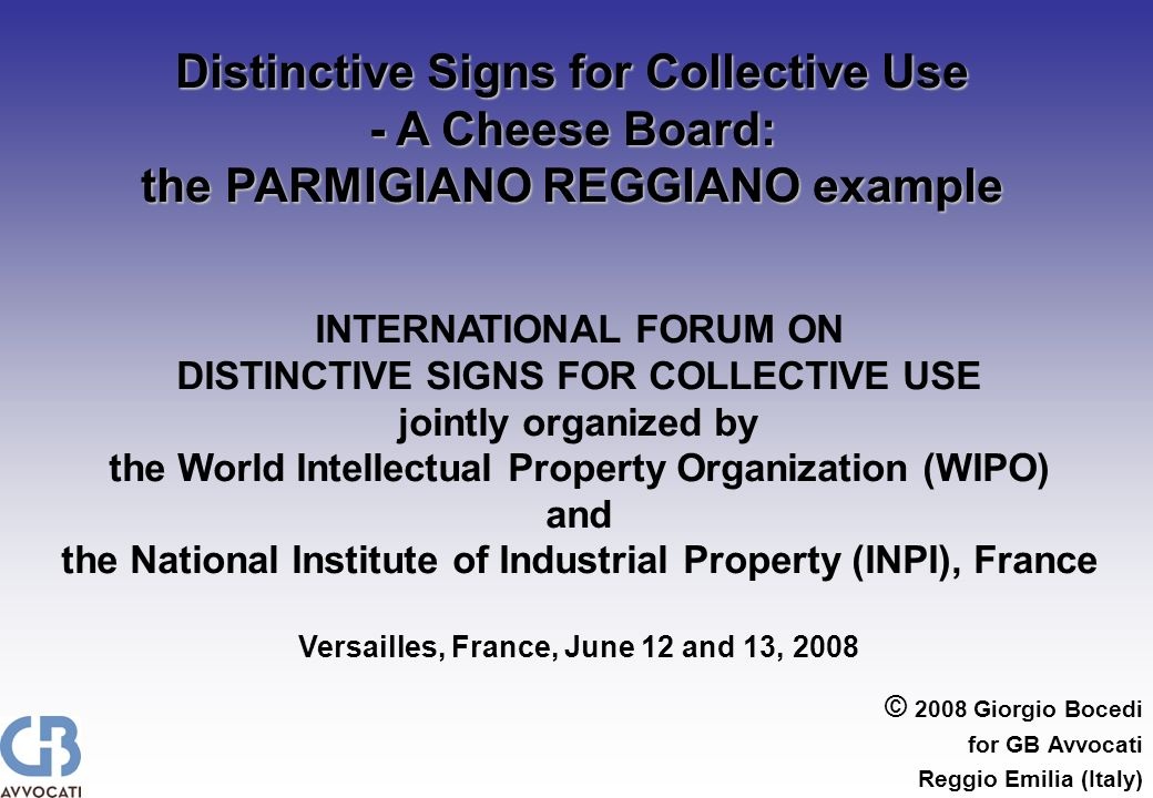 © 2008 Giorgio Bocedi for GB Avvocati Reggio Emilia (Italy) Distinctive Signs for Collective Use - A Cheese Board: the PARMIGIANO REGGIANO example INTERNATIONAL FORUM ON DISTINCTIVE SIGNS FOR COLLECTIVE USE jointly organized by the World Intellectual Property Organization (WIPO) and the National Institute of Industrial Property (INPI), France Versailles, France, June 12 and 13, 2008
