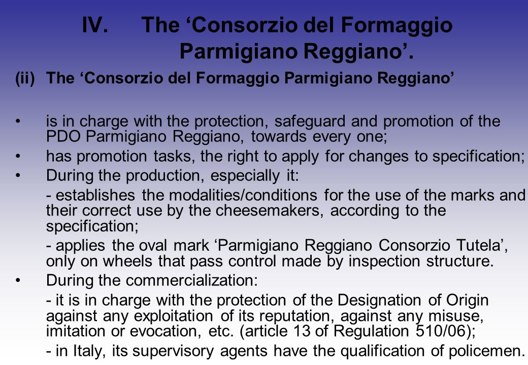 (ii)The Consorzio del Formaggio Parmigiano Reggiano is in charge with the protection, safeguard and promotion of the PDO Parmigiano Reggiano, towards every one; has promotion tasks, the right to apply for changes to specification; During the production, especially it: - establishes the modalities/conditions for the use of the marks and their correct use by the cheesemakers, according to the specification; - applies the oval mark Parmigiano Reggiano Consorzio Tutela, only on wheels that pass control made by inspection structure.