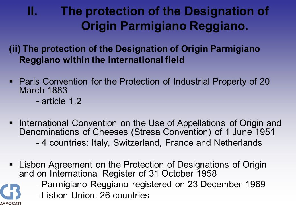 (ii) The protection of the Designation of Origin Parmigiano Reggiano within the international field Paris Convention for the Protection of Industrial Property of 20 March article 1.2 International Convention on the Use of Appellations of Origin and Denominations of Cheeses (Stresa Convention) of 1 June countries: Italy, Switzerland, France and Netherlands Lisbon Agreement on the Protection of Designations of Origin and on International Register of 31 October Parmigiano Reggiano registered on 23 December Lisbon Union: 26 countries