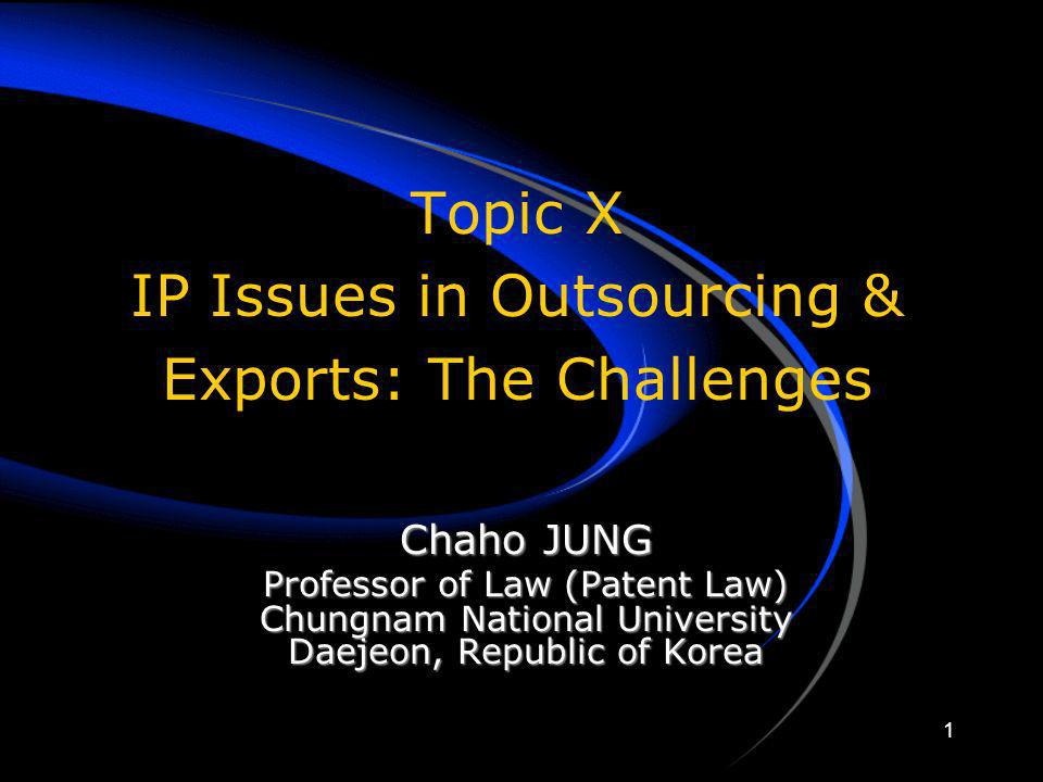 1 Topic X IP Issues in Outsourcing & Exports: The Challenges Chaho JUNG Professor of Law (Patent Law) Chungnam National University Daejeon, Republic o