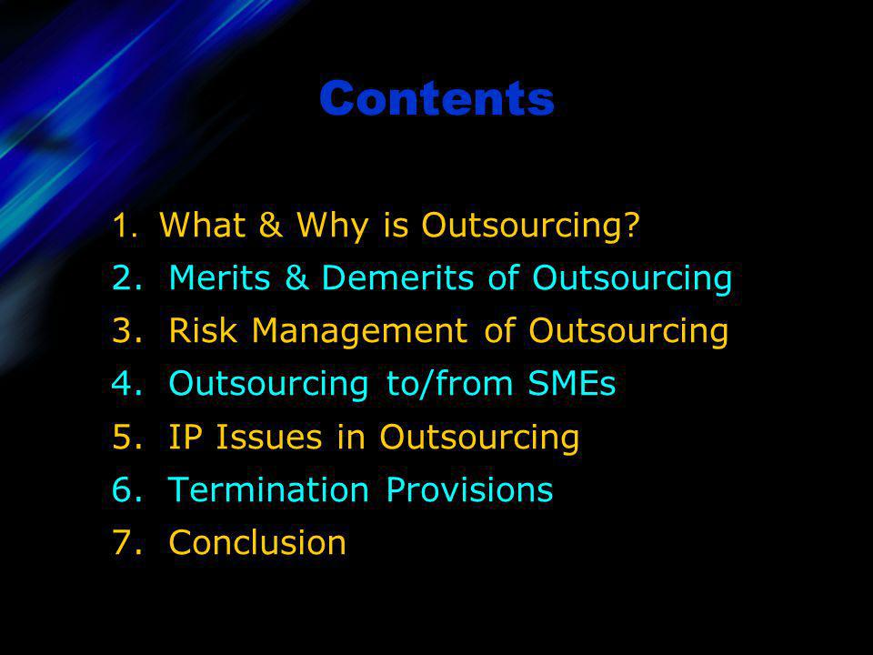 1. What & Why is Outsourcing? 2. Merits & Demerits of Outsourcing 3. Risk Management of Outsourcing 4. Outsourcing to/from SMEs 5. IP Issues in Outsou