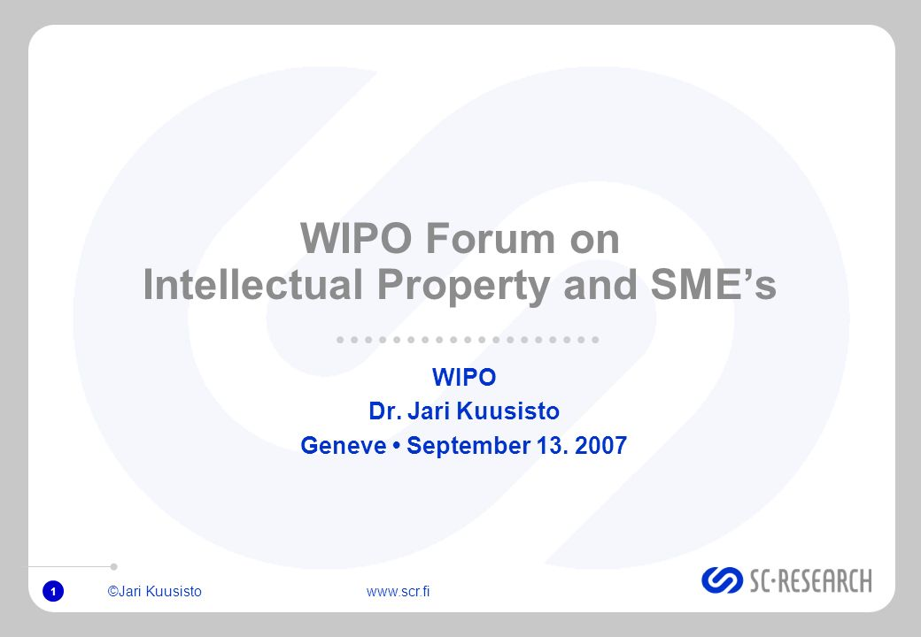 ©Jari Kuusisto www.scr.fi 1 WIPO Forum on Intellectual Property and SMEs WIPO Dr. Jari Kuusisto Geneve September 13. 2007