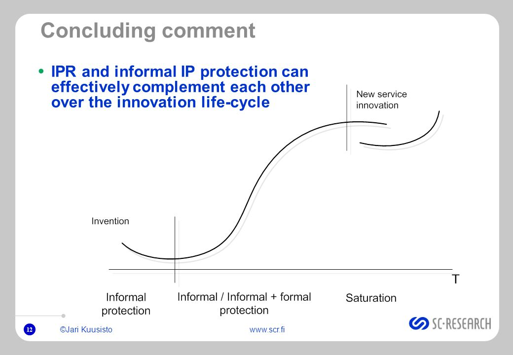 12 ©Jari Kuusistowww.scr.fi Concluding comment IPR and informal IP protection can effectively complement each other over the innovation life-cycle