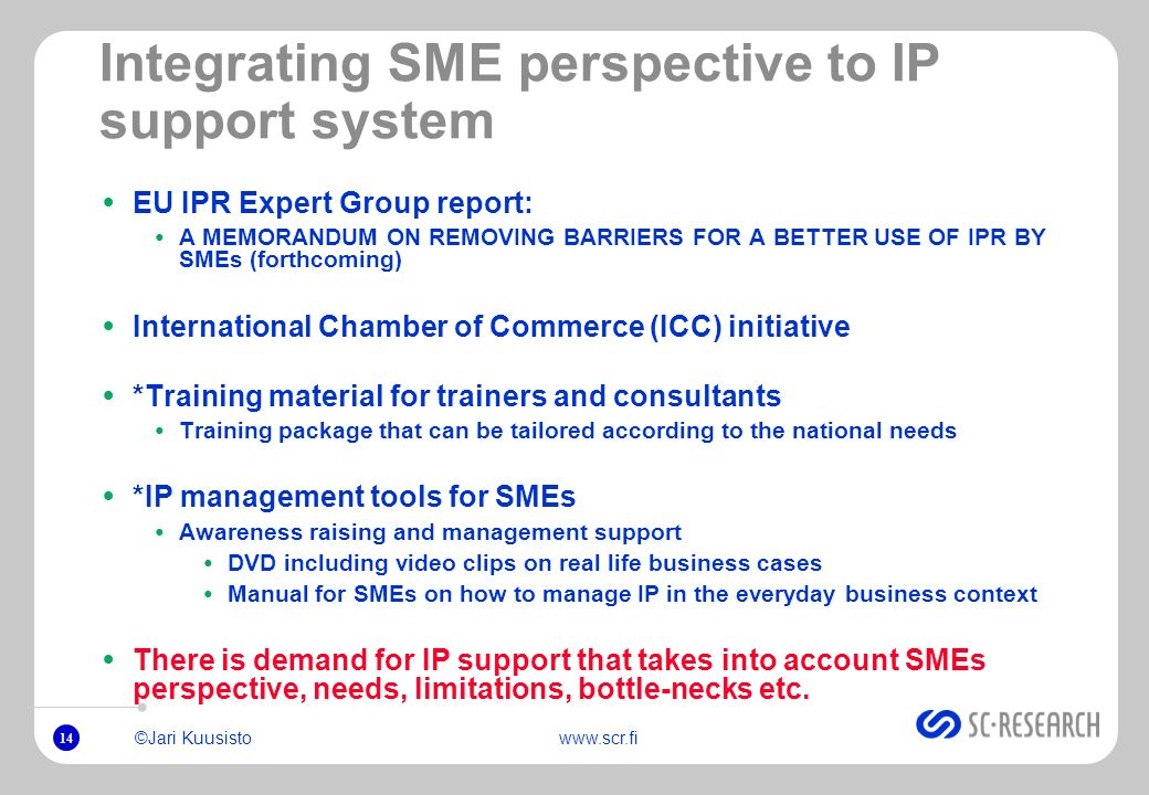 14 ©Jari Kuusistowww.scr.fi Integrating SME perspective to IP support system EU IPR Expert Group report: A MEMORANDUM ON REMOVING BARRIERS FOR A BETTE