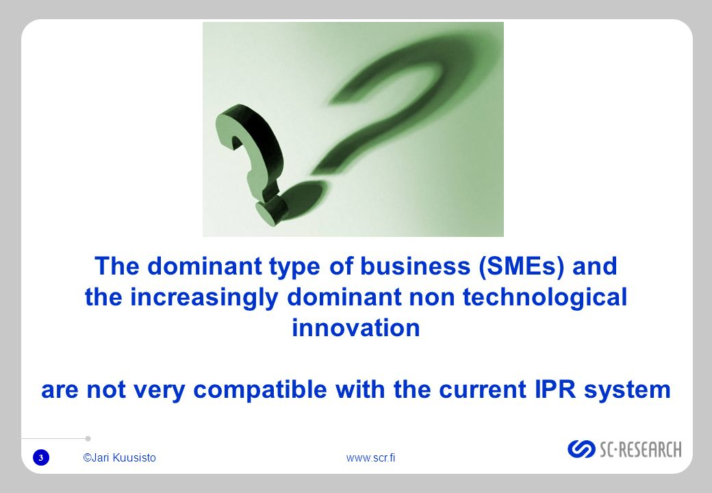 3 ©Jari Kuusistowww.scr.fi The dominant type of business (SMEs) and the increasingly dominant non technological innovation are not very compatible with the current IPR system