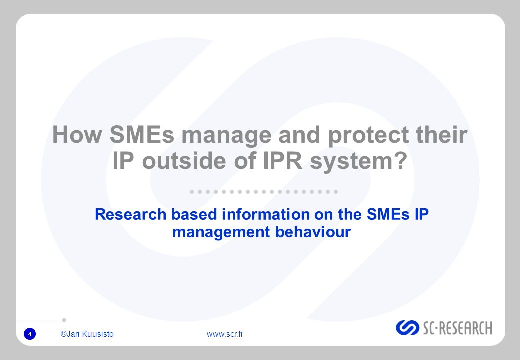 ©Jari Kuusisto www.scr.fi 4 How SMEs manage and protect their IP outside of IPR system.