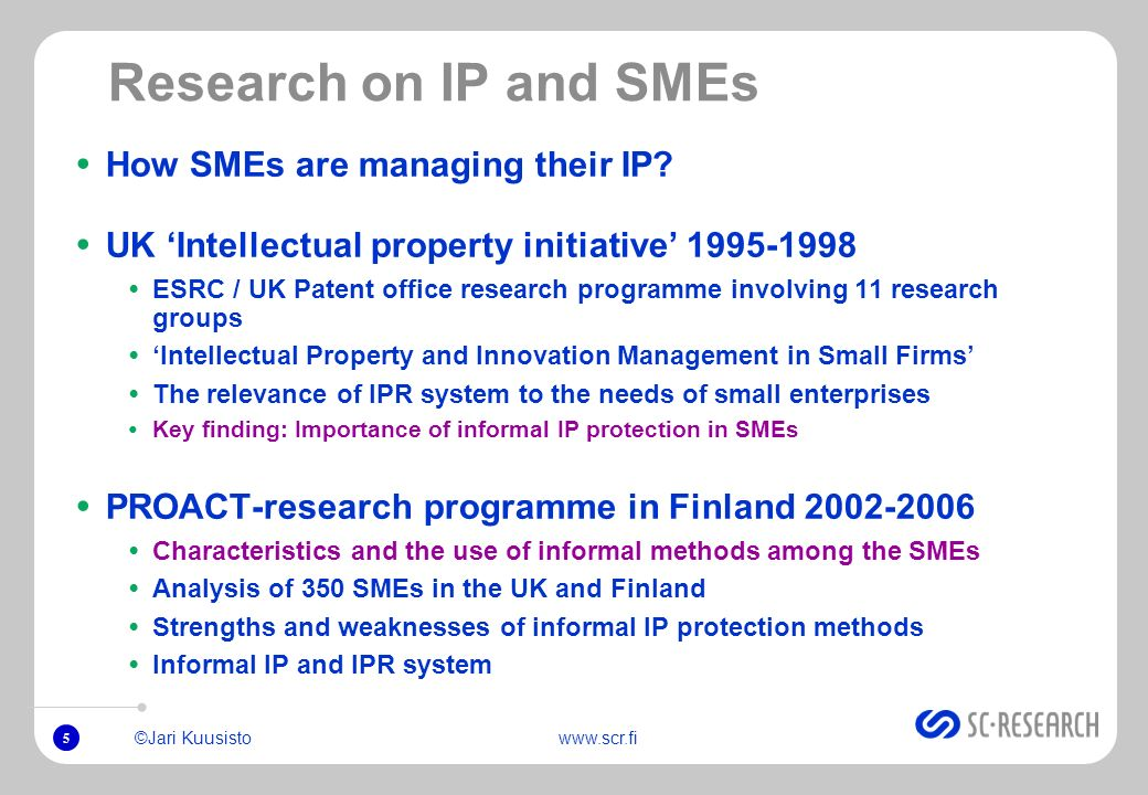 5 ©Jari Kuusistowww.scr.fi Research on IP and SMEs How SMEs are managing their IP? UK Intellectual property initiative 1995-1998 ESRC / UK Patent offi