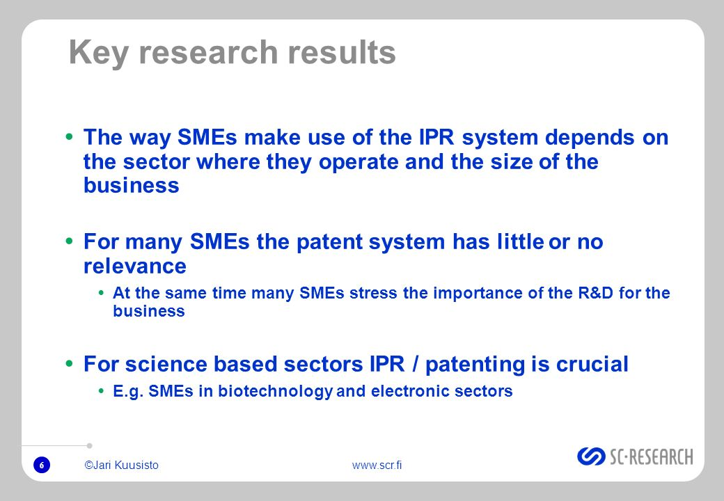 6 ©Jari Kuusistowww.scr.fi Key research results The way SMEs make use of the IPR system depends on the sector where they operate and the size of the business For many SMEs the patent system has little or no relevance At the same time many SMEs stress the importance of the R&D for the business For science based sectors IPR / patenting is crucial E.g.
