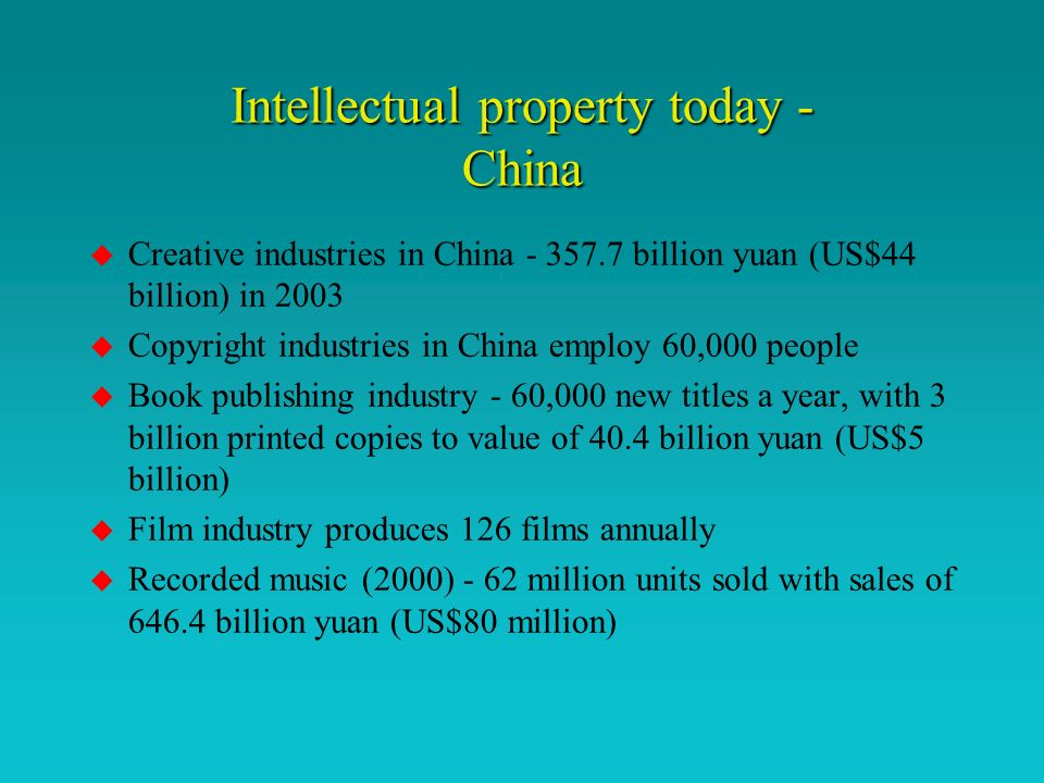 Intellectual property today - China u Creative industries in China - 357.7 billion yuan (US$44 billion) in 2003 u Copyright industries in China employ 60,000 people u Book publishing industry - 60,000 new titles a year, with 3 billion printed copies to value of 40.4 billion yuan (US$5 billion) u Film industry produces 126 films annually u Recorded music (2000) - 62 million units sold with sales of 646.4 billion yuan (US$80 million)