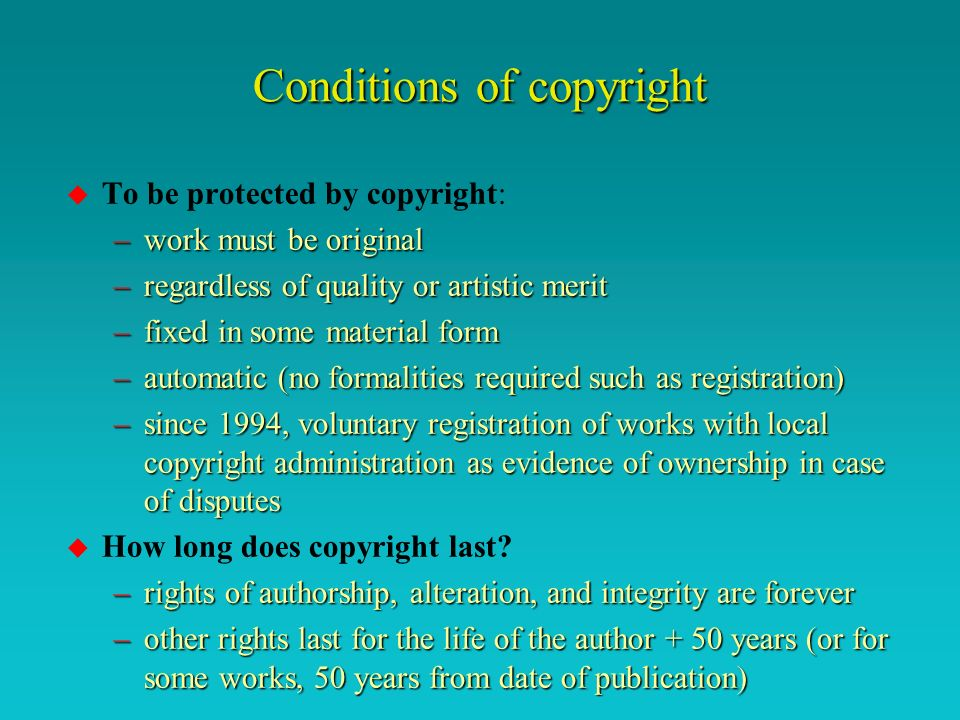 Conditions of copyright u To be protected by copyright: –work must be original –regardless of quality or artistic merit –fixed in some material form –automatic (no formalities required such as registration) –since 1994, voluntary registration of works with local copyright administration as evidence of ownership in case of disputes u How long does copyright last.