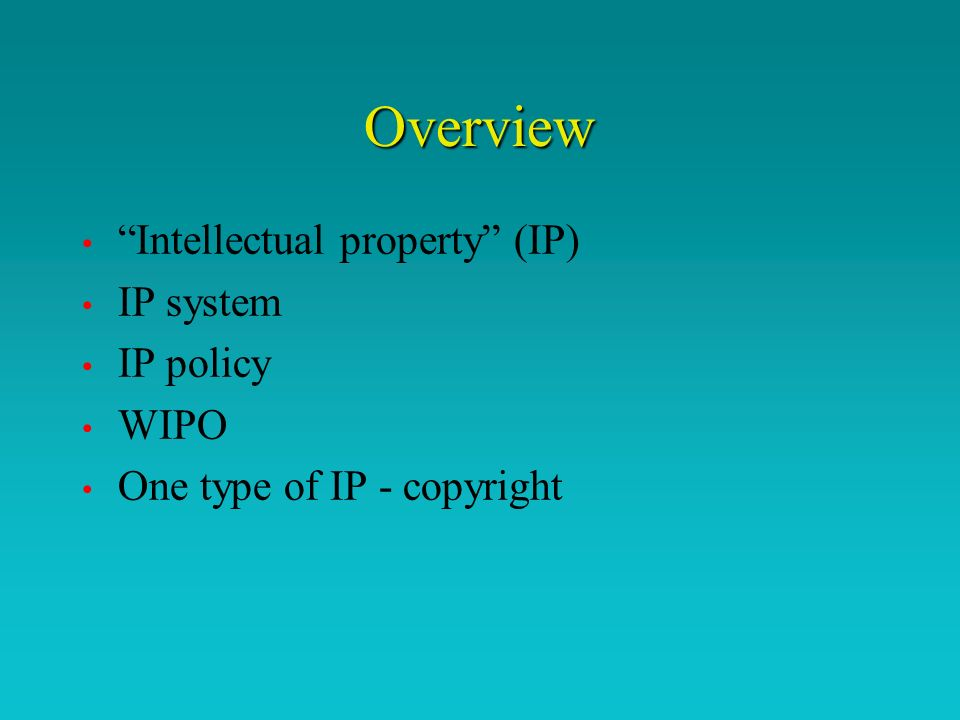 Overview Intellectual property (IP) IP system IP policy WIPO One type of IP - copyright