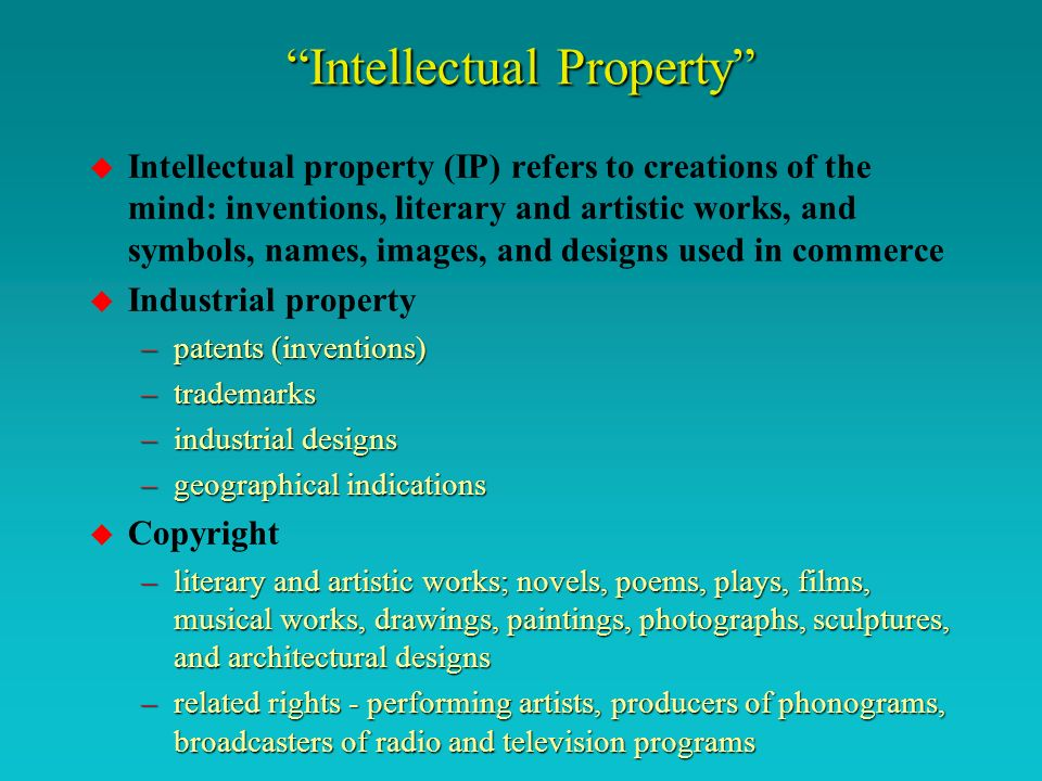 Intellectual Property u Intellectual property (IP) refers to creations of the mind: inventions, literary and artistic works, and symbols, names, images, and designs used in commerce u Industrial property –patents (inventions) –trademarks –industrial designs –geographical indications u Copyright –literary and artistic works; novels, poems, plays, films, musical works, drawings, paintings, photographs, sculptures, and architectural designs –related rights - performing artists, producers of phonograms, broadcasters of radio and television programs