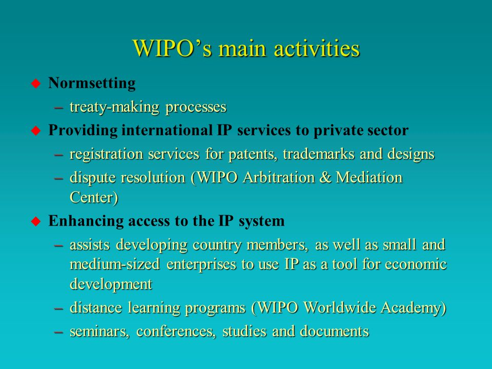 International copyright policy-making u Traditional treaty-making –WIPO administers 23 international treaties –10-15 years to develop (fast-tracked 6 years) u New stakeholders –greater public involvement in IP (as creators, distributors and consumers) –greater value and investment in IP as intellectual capital in the knowledge society u New processes –soft law, best practices, joint recommendations..