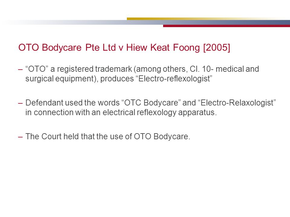 OTO Bodycare Pte Ltd v Hiew Keat Foong [2005] –OTO a registered trademark (among others, Cl. 10- medical and surgical equipment), produces Electro-ref