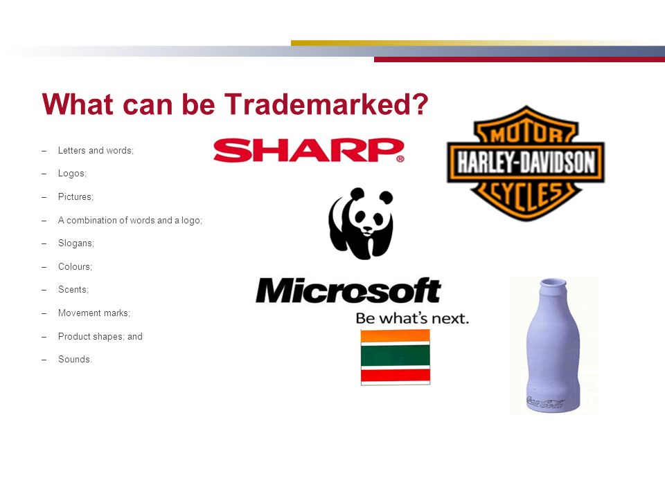 What can be Trademarked? –Letters and words; –Logos; –Pictures; –A combination of words and a logo; –Slogans; –Colours; –Scents; –Movement marks; –Pro
