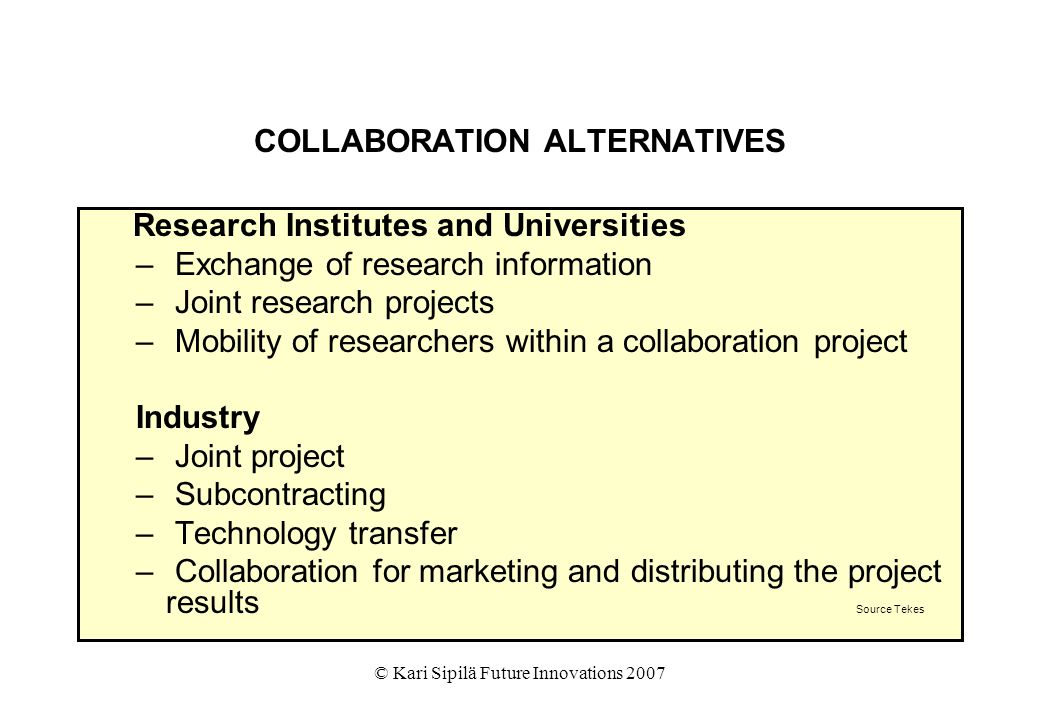 © Kari Sipilä Future Innovations 2007 COLLABORATION ALTERNATIVES Research Institutes and Universities – Exchange of research information – Joint resea
