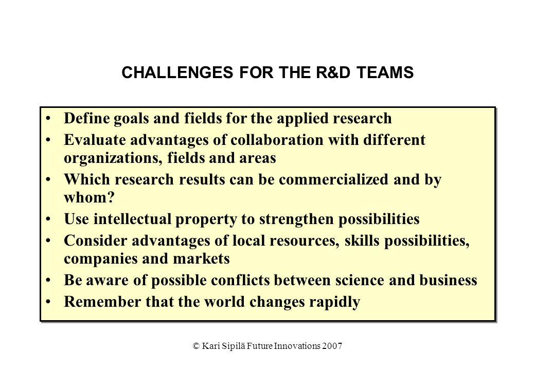 © Kari Sipilä Future Innovations 2007 CHALLENGES FOR THE R&D TEAMS Define goals and fields for the applied research Evaluate advantages of collaboration with different organizations, fields and areas Which research results can be commercialized and by whom.