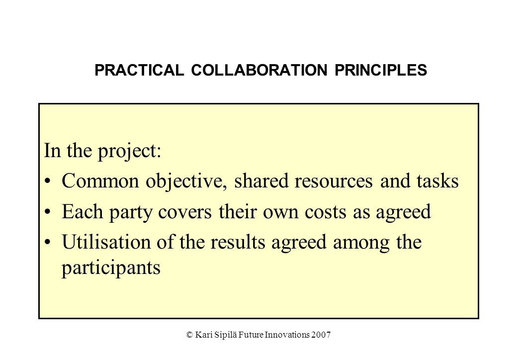 © Kari Sipilä Future Innovations 2007 PRACTICAL COLLABORATION PRINCIPLES In the project: Common objective, shared resources and tasks Each party covers their own costs as agreed Utilisation of the results agreed among the participants