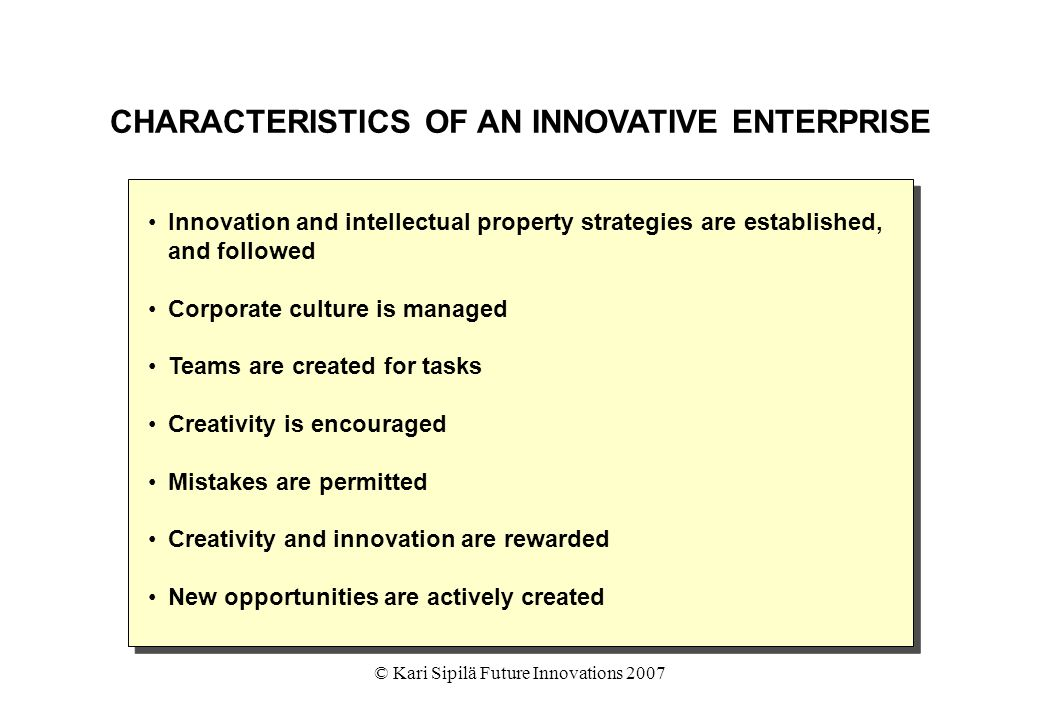 © Kari Sipilä Future Innovations 2007 CHARACTERISTICS OF AN INNOVATIVE ENTERPRISE Innovation and intellectual property strategies are established, and followed Corporate culture is managed Teams are created for tasks Creativity is encouraged Mistakes are permitted Creativity and innovation are rewarded New opportunities are actively created Innovation and intellectual property strategies are established, and followed Corporate culture is managed Teams are created for tasks Creativity is encouraged Mistakes are permitted Creativity and innovation are rewarded New opportunities are actively created