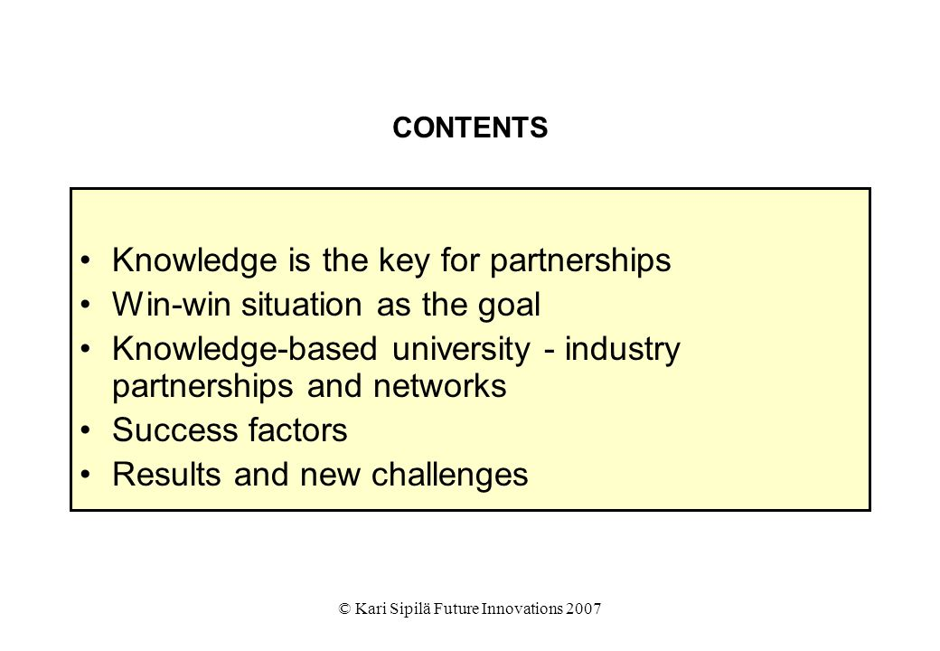 © Kari Sipilä Future Innovations 2007 CONTENTS Knowledge is the key for partnerships Win-win situation as the goal Knowledge-based university - industry partnerships and networks Success factors Results and new challenges