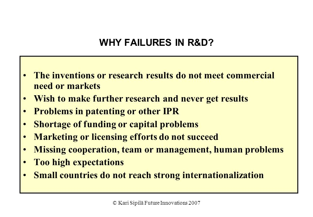 © Kari Sipilä Future Innovations 2007 WHY FAILURES IN R&D? The inventions or research results do not meet commercial need or markets Wish to make furt