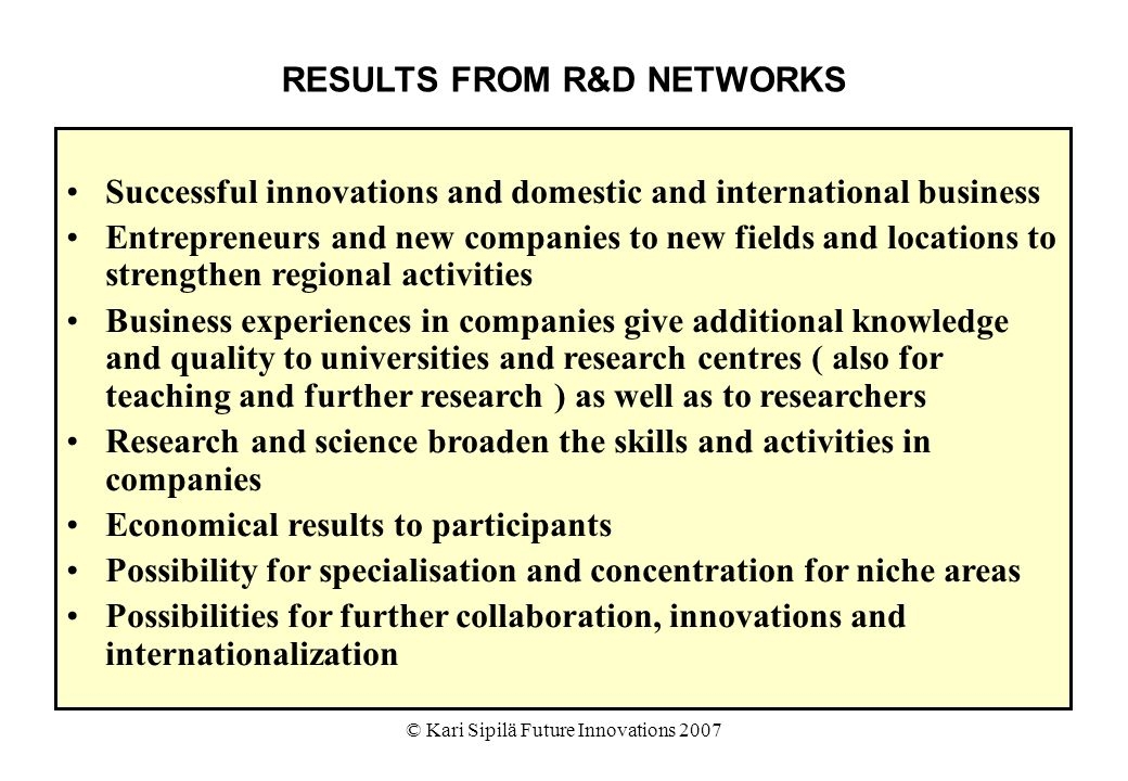 © Kari Sipilä Future Innovations 2007 RESULTS FROM R&D NETWORKS Successful innovations and domestic and international business Entrepreneurs and new companies to new fields and locations to strengthen regional activities Business experiences in companies give additional knowledge and quality to universities and research centres ( also for teaching and further research ) as well as to researchers Research and science broaden the skills and activities in companies Economical results to participants Possibility for specialisation and concentration for niche areas Possibilities for further collaboration, innovations and internationalization