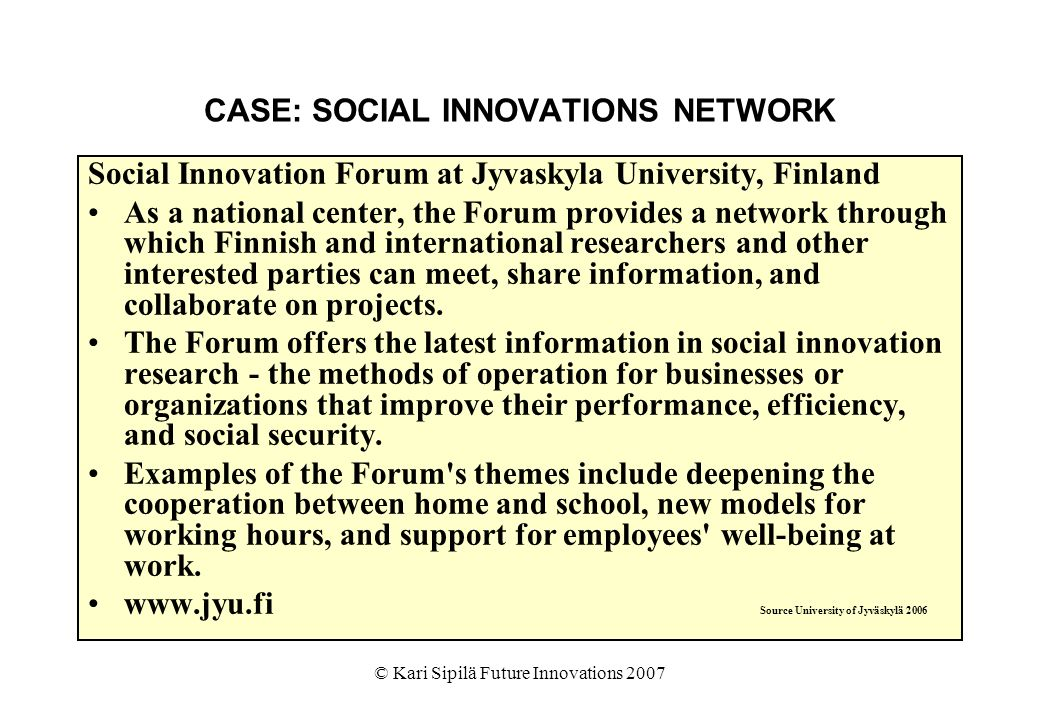 © Kari Sipilä Future Innovations 2007 CASE: SOCIAL INNOVATIONS NETWORK Social Innovation Forum at Jyvaskyla University, Finland As a national center, the Forum provides a network through which Finnish and international researchers and other interested parties can meet, share information, and collaborate on projects.