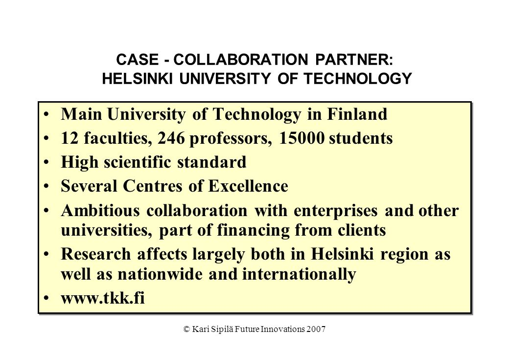 © Kari Sipilä Future Innovations 2007 CASE - COLLABORATION PARTNER: HELSINKI UNIVERSITY OF TECHNOLOGY Main University of Technology in Finland 12 faculties, 246 professors, students High scientific standard Several Centres of Excellence Ambitious collaboration with enterprises and other universities, part of financing from clients Research affects largely both in Helsinki region as well as nationwide and internationally   Main University of Technology in Finland 12 faculties, 246 professors, students High scientific standard Several Centres of Excellence Ambitious collaboration with enterprises and other universities, part of financing from clients Research affects largely both in Helsinki region as well as nationwide and internationally