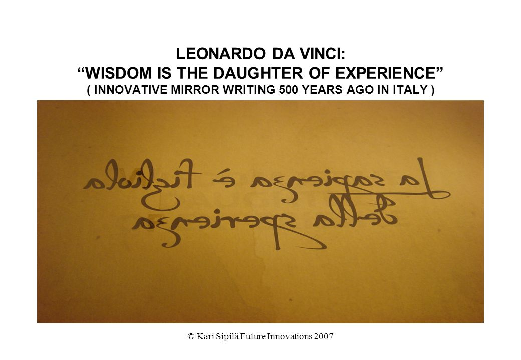© Kari Sipilä Future Innovations 2007 LEONARDO DA VINCI: WISDOM IS THE DAUGHTER OF EXPERIENCE ( INNOVATIVE MIRROR WRITING 500 YEARS AGO IN ITALY )