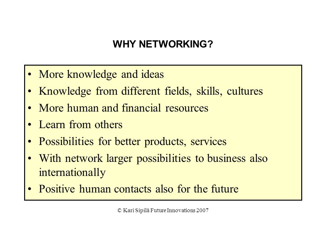© Kari Sipilä Future Innovations 2007 WHY NETWORKING? More knowledge and ideas Knowledge from different fields, skills, cultures More human and financ