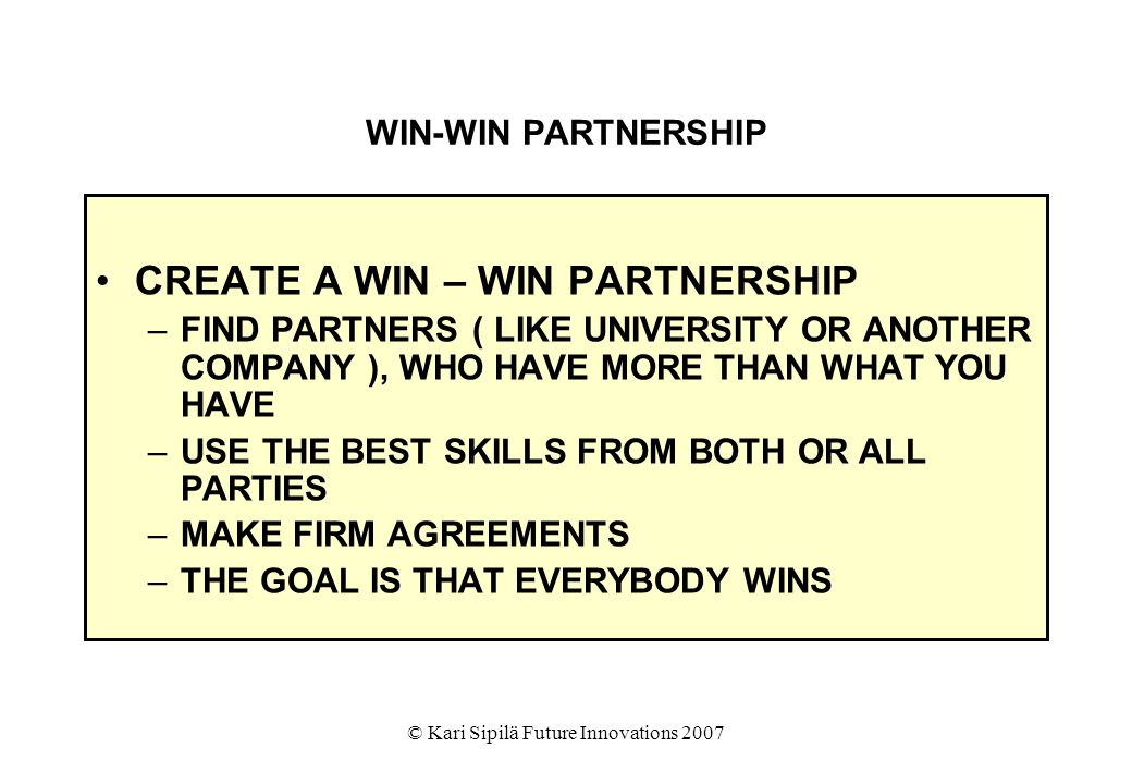 © Kari Sipilä Future Innovations 2007 WIN-WIN PARTNERSHIP CREATE A WIN – WIN PARTNERSHIP –FIND PARTNERS ( LIKE UNIVERSITY OR ANOTHER COMPANY ), WHO HAVE MORE THAN WHAT YOU HAVE –USE THE BEST SKILLS FROM BOTH OR ALL PARTIES –MAKE FIRM AGREEMENTS –THE GOAL IS THAT EVERYBODY WINS